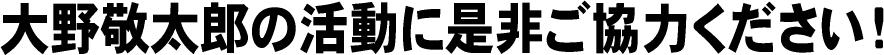 大野敬太郎の活動に是非ご協力ください!